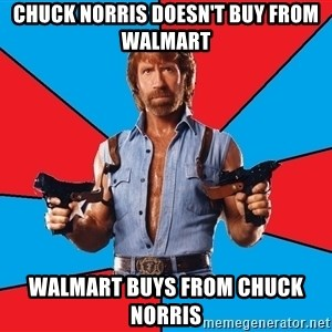 Chuck Norris  - Chuck Norris doesn't buy from Walmart Walmart buys from Chuck Norris