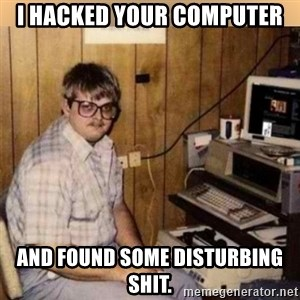 Basement Dweller - i hacked your computer and found some disturbing shit.