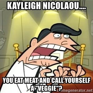 """If I had one- Timmy's Dad - Kayleigh Nicolaou.... you eat meat and call yourself a """"veggie""""?"""