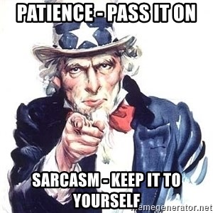 Uncle Sam - Patience - Pass it on Sarcasm - keep it to yourself