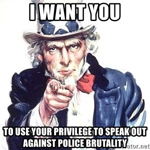 Uncle Sam - I Want You To use your privilege to speak out against police brutality