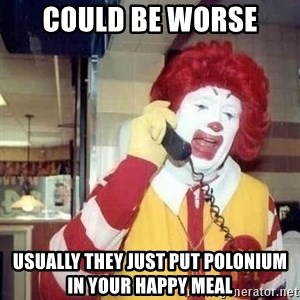 Ronald Mcdonald Call - Could be worse Usually they just put Polonium in your happy Meal