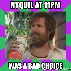 ron burgundy milk  - Nyquil at 11pm Was a bad choice