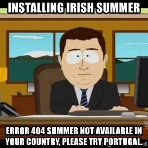 aaaaaand its gone - Installing Irish SUmmer error 404 summer not available in your country, please try Portugal.