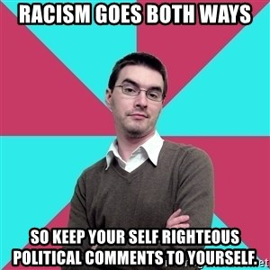 Privilege Denying Dude - Racism goes both ways so keep your self righteous political comments to yourself.