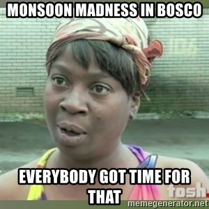 Everybody got time for that - MONSOON MADNESS IN BOSCO EVERYBODY GOT TIME FOR THAT