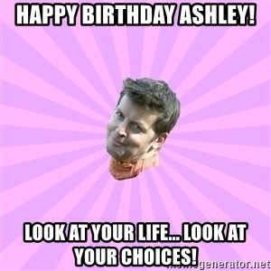 Sassy Gay Friend - Happy Birthday Ashley! Look at your life... look at your choices!