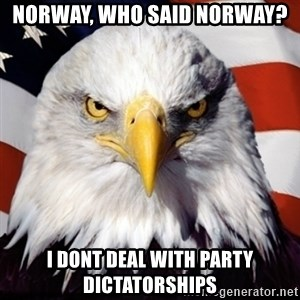 Freedom Eagle  - Norway, who said Norway? I dont deal with party dictatorships