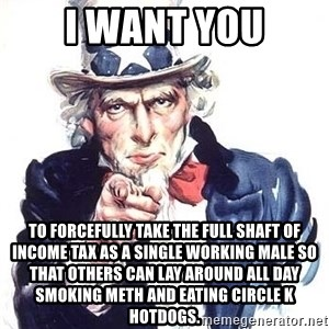 Uncle Sam - I want you To forcefully take the full shaft of income tax as a single working male so that others can lay around all day smoking meth and eating Circle K hotdogs.