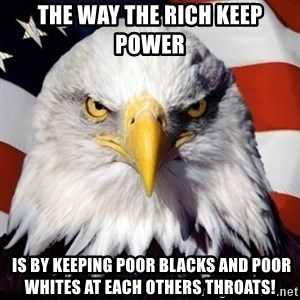 Freedom Eagle  - The way the rich keep power  is by keeping poor blacks and poor whites at each others throats!