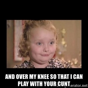 Honey BooBoo -  and over my knee so that I can play with your cunt
