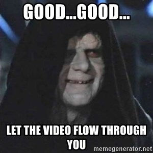 Sith Lord - GOOD...GOOD... LET THE VIDEO FLOW THROUGH YOU