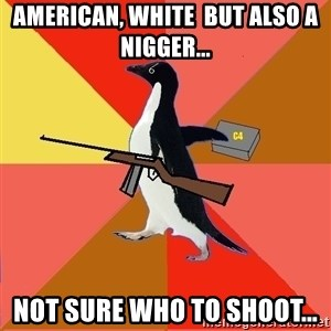 Socially Fed Up Penguin - American, white  but also a nigger... Not sure who to shoot...