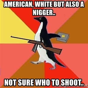 Socially Fed Up Penguin - American, white but also a nigger.. NOT SURE WHO TO SHOOT..