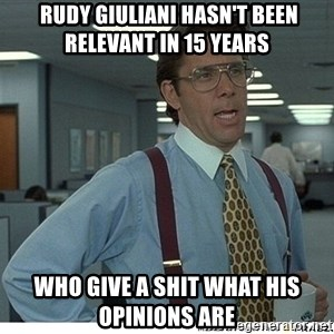 Yeah If You Could Just -  rudy giuliani hasn't been relevant in 15 years who give a shit what his opinions are