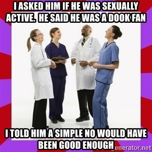 Doctors laugh - I asked him if he was sexually active.  He said he was a dook fan I told him a simple no would have been good enough