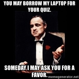 The Godfather - You may borrow my laptop for your quiz. Someday I may ask you for a favor.