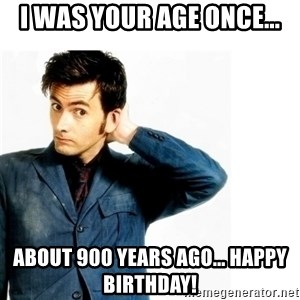 Doctor Who - I was your age once... about 900 years ago... Happy Birthday!