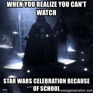 Darth Vader - Nooooooo - when you realize you can't watch star wars celebration because of school