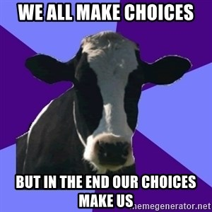 Coworker Cow - We all make choices  but in the end our choices make us