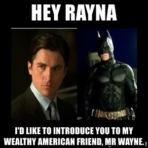 Batman's voice  - Hey Rayna I'd like to introduce you to my wealthy American friend, Mr Wayne.