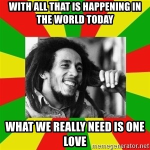 Bob Marley Meme - with all that is happening in the world today  What we really need is ONE LOVE