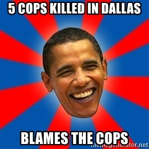 Obama - 5 Cops killed in Dallas Blames the cops