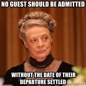 Dowager Countess of Grantham - No guest should be admitted  without the date of their departure settled