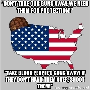 "Scumbag America2 - ""don't take our guns away, we need them for protection!"" ""take black people's guns away! if they don't hand them over, shoot them!"""