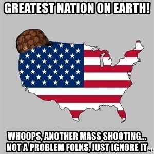Scumbag America2 - greatest nation on earth! whoops, another mass shooting... not a problem folks, just ignore it