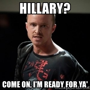 Jesse Pinkman says Bitch - Hillary? Come on, I'm ready for ya'