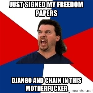 kenny powers - Just signed my freedom papers Django and chain in this motherfucker