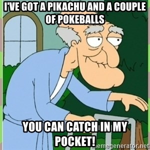 Herbert from family guy - I've got a Pikachu and a couple of pokeballs you can catch in my pocket!