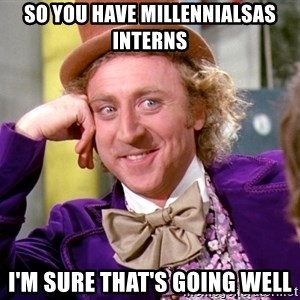 Willy Wonka - So you have Millennialsas Interns I'm sure that's going well