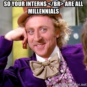 Willy Wonka - So your Interns </br> are all Millennials