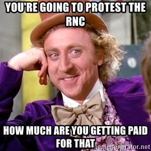 Willy Wonka - you're going to protest the rnc how much are you getting paid for that