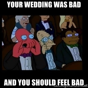 X is bad and you should feel bad - your wedding was bad and you should feel bad