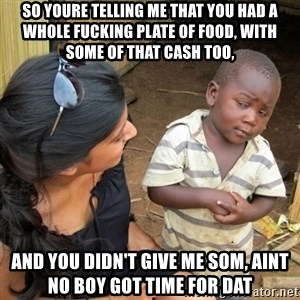 skeptical black kid - So youre telling me that you had a whole fucking plate of food, with some of that cash too, And you didn't give me som, aint no boy got time for dat