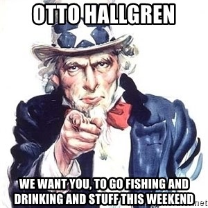 Uncle Sam - OTTO HALLGREN we want you, to go fishing and drinking and stuff this weekend
