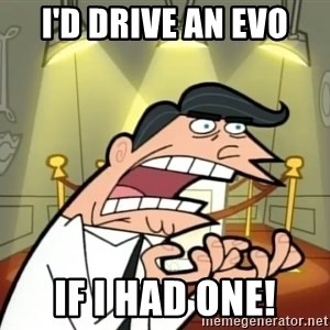 If I had one- Timmy's Dad - I'd Drive an evo IF I HAD ONE!