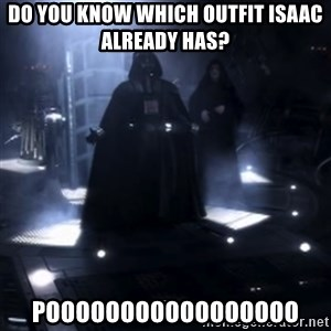 Darth Vader - Nooooooo - DO YOU KNOW WHICH OUTFIT ISAAC ALREADY HAS? POOOOOOOOOOOOOOOOO