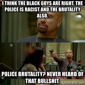 Skin Head John - i think the black guys are right. The police is racist and the brutality also. Police brutality? Never heard of that bullshit.