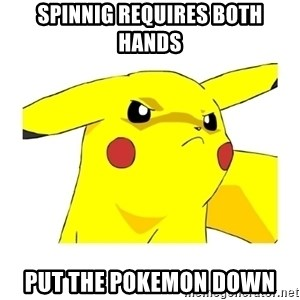 Pikachu - spinnig requires both hands put the pokemon down