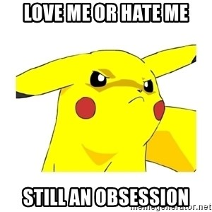 Pikachu - Love Me or Hate Me Still an obsession