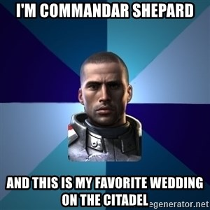 Blatant Commander Shepard - I'm commandar shepard and this is my favorite wedding on the citadel