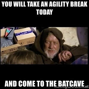 JEDI MINDTRICK - you will take an agility break today and come to the batcave