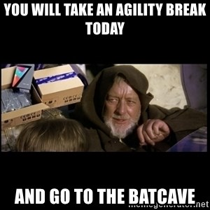JEDI MINDTRICK - you will take an agility break today and go to the batcave
