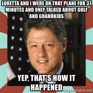 Bill Clinton - Loretta and I were on that plane for 37 minutes and only talked about golf and grandkids Yep, that's how it happened