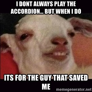 10 goat - I dont always play the accordion... But when I do  Its for the guy that saved me