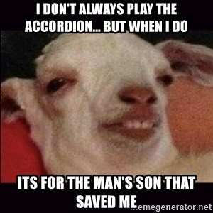 10 goat - I don't always play the accordion... but when I do its for the man's son that saved me